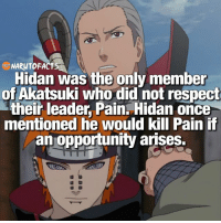 Pain would destroy Hidan 🙄 | Who's your favorite Akatsuki member? 🤔 | follow my homies @minato.official @borutofacts_ @itechimemes: NARUTOFACT  Hidan was the only member  of atsuki who did not respect  their leader Pain. Hidan once  mentioned he would kill Pain if  an opportunity arises. Pain would destroy Hidan 🙄 | Who's your favorite Akatsuki member? 🤔 | follow my homies @minato.official @borutofacts_ @itechimemes