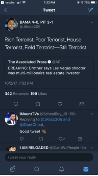 Blackpeopletwitter, Isis, and Las Vegas: narwhal  1:33 PM  76%-  Tweet  BAMA 4-0, PIT 3-1  JRocc205  Rich Terrorist, Poor Terrorist, House  Terrorist, Field Terrorist Still lerrorist  The Associated Press·@AP  BREAKING: Brother says Las Vegas shooter  was multi-millionaire real estate investor.  10/2/17, 7:32 PM  342 Retweets 199 Likes  iMountTVs @SchoolBoy_JR.15h  Replying to @JRocc205 and  @iDontCheat  Good tweet  2  IAM RELOADED @iCantWitPeople. 5h  Tweet your reply <p>The Story of Isis (via /r/BlackPeopleTwitter)</p>