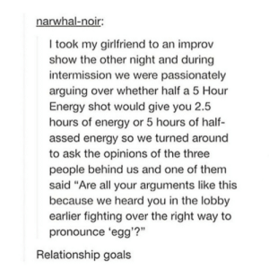 "Relationship goals: narwhal-noir  I took my girlfriend to an improv  show the other night and during  intermission we were passionately  arguing over whether half a 5 Hour  Energy shot would give you 2.5  hours of eneray or 5 hours of half-  assed energy so we turned around  to ask the opinions of the three  people behind us and one of them  said ""Are all your arguments like this  because we heard you in the lobby  earlier fighting over the right way to  pronounce 'egg'?""  Relationship goals Relationship goals"