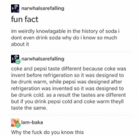 Drunk, Memes, and Soda: narwhalsarefalling  fun fact  im weirdly knowlagable in the history of soda i  dont even drink soda why do i know so much  about it  narwhalsare falling  coke and pepsi taste different because coke was  invent before refrigeration so it was designed to  be drunk warm, while pepsi was designed after  refrigeration was invented so it was designed to  be drunk cold. as a result the tastes are different  but if you drink pepsi cold and coke warm theyll  taste the same.  lam-baka  Why the fuck do you know this
