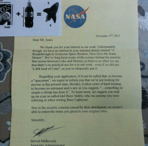 """Mentos, Money, and Nas: NAS  3watt  November 15, 2013  Dear Mr. Jones  We thank you for your interest in our work. Unfortunately  though, we have no interest in your attached sketch entitled """"A  Breakthrough in Awesome Space Rockets, Now Give Me Some  Money"""". We've long been aware of the science behind the reaction  that occurs between Coke and Mentos, so believe us when we say  that there's no practical use for it in our work- even if we did use  a shit load of Coke"""", as you so eloquently put it.  Regarding your application, if it can be called that, to become  a """"spaceman"""", we regret to inform you that we're not looking for  anyone at this present time. Besides, it takes years of hard training  to become an astronaut and is not, as you suggest, """"..something so  simple a chimp has done it"""". To learn more, we suggest you read  up on your so called idol Buzz Aldrin, who we assume you were  referring to when writing Buzz Lightyear  Due to the security concern caused by their attachment, we weren't  able to return the mints you glued to your original letter.  Sincerely  Steven Malkovich"""