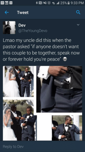 """Lmao, Nas, and True: NAS  49E """"all 25%) 9:33 PM  true  LTE  Tweet  Dev  @TheYoungDevo  Lmao my uncle did this when the  pastor asked """"if anyone doesn't want  this couple to be together, speak now  or forever hold you're peace""""  Reply to Dev Hold your peace and Ill hold my piece"""
