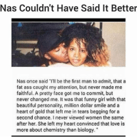 """Takes a personality too. Who knew TheMoreYouKnow RealTalk 💯💯👏👏👑👑❤💘: Nas Couldn't Have Said It Better  Nas once said """"I'll be the first man to admit, that a  fat ass caught my attention, but never made me  faithful. A pretty face got me to commit, but  never changed me. It was that funny girl with that  beautiful personality, million dollar smile and a  heart of gold that left me in tears begging for a  second chance. I never viewed women the same  after her. She left my heart convinced that love is  more about chemistry than biology. Takes a personality too. Who knew TheMoreYouKnow RealTalk 💯💯👏👏👑👑❤💘"""