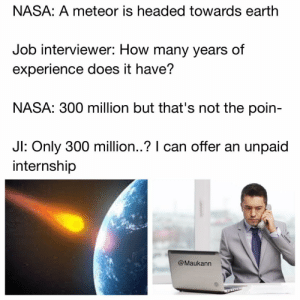 Memes, Nasa, and Experience: NASA: A meteor is headed towards earthh  Job interviewer: How many years of  experience does it have?  NASA: 300 million but that's not the poin-  Jl: Only 30  0 million.? I can offer an unpaid  internship  @Maukann I'm just looking for the same happiness interviewers get when they offer an unpaid internship to qualified candidates