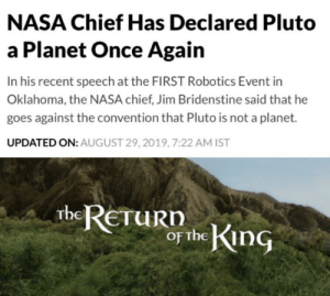 Okay, tiny dude is big now. He's big now: NASA Chief Has Declared Pluto  a Planet Once Again  In his recent speech at the FIRST Robotics Event in  Oklahoma, the NASA chief, Jim Bridenstine said that he  goes against the convention that Pluto is not a planet.  UPDATED ON: AUGUST 29, 2019, 7:22 AM IST  theRETuRn  or the King Okay, tiny dude is big now. He's big now