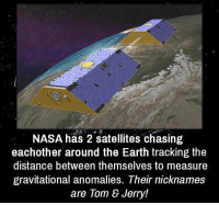 https://t.co/flyBU1xU8y: NASA has 2 satellites chasing  eachother around the Earth tracking the  distance between themselves to measure  gravitational anomalies. Their nicknames  are Tom & Jerry! https://t.co/flyBU1xU8y