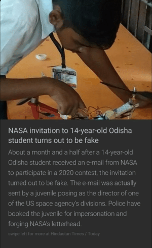 Juvenile madlad: NASA invitation to 14-year-old Odisha  student turns out to be fake  About a month and a half after a 14-year-old  Odisha student received an e-mail from NASA  to participate in a 2020 contest, the invitation  turned out to be fake. The e-mail was actually  sent by a juvenile posing as the director of one  of the US space agency's divisions. Police have  booked the juvenile for impersonation and  forging NASA's letterhead.  swipe left for more at Hindustan Times / Today Juvenile madlad