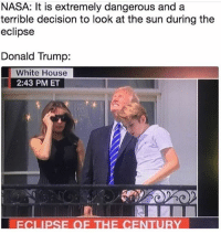 Donald Trump, Memes, and Nasa: NASA: It is extremely dangerous and a  terrible decision to look at the sun during the  eclipse  Donald Trump:  White House  2:43 PM ET KAJDJSJSJS