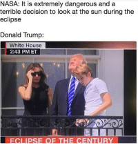 Donald Trump, Memes, and Nasa: NASA: It is extremely dangerous and a  terrible decision to look at the sun during the  eclipse  Donald Trump:  White House  2:43 PM ET  ECLIPSE OF THE CENTURY wow