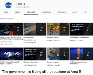 Community, Energy, and Nasa: NASA  NASA  4,300,113 subscribers  ABOUT  HOME  VIDEOS  PLAYLISTS  COMMUNITY  CHANNELS  Created playlists  000131  We are going to the IMoon to  stay, by 2024. This is how.  11  SHAr454  15  3.8K  STUPIO  Celebrating the 50th Anniversary Latest Uploads  of NASA's Historic Moon Landing Updated 2 days ago  Redstone Videos!  NASA's Moon to Mars Plans  VIEW FULL PLAYLIST  VIEW FULL PLAYLIST  Updated yesterday  VIEW FULL PLAYLIST  VIEW FULL PLAYLIST  We are going to the Moon to  stay, by 2024. This is how.  488  16  AROLLO  Eat Like a  Astronaut  50  L NERT GIANT LEAP  5 episodes  NASA.gov Showcase  Humans in Space  NASA's Look at 50 Years of  NASA Administrator Jim  Bridenstine  Apollo Season 1  VIEW FULL PLAYLIST  VIEW FULL PLAYLIST  The government is hiding all the redstone at Area 51  lIf We can solve all the world's energy issues on September 20th