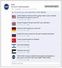 Big news from NASA.  Dispropaganda.com: NASA  NASA  DISPORPAGANDACOM  We found 7 earth like planets!  Like Comment February 22 at 11:47am  Elon Musk, Buzz Aldrin and William Shatner like this.  EE United States of America We're going to build a space wall and  those planets are going to pay for it  10 minutes ago Like  Niz United Kingdom We don't want ANY union with them!  AN 9 minutes ago Like  Germany Alien refugees are welcome!  8 minutes ago Like  Russia We have to portect the Russian minorities living there!  7 minutes ago Like  Turkey A great location for Kurdistan.  6 minutes ago Like  Israel And Palestine.  5 minutes ago Like  Palestine And Israel.  4 minutes ago Like  NASA I think speak on behalf of those planets and anybody on  NASA  them when I say STAY THE FUCK AWAY FROM THEM!  3 minutes ago Like  Write a comment. Big news from NASA.  Dispropaganda.com