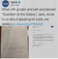 "Memes, Nasa, and Yo: NASA  @NASA  NASA  When 4th grader and self-proclaimed  ""Guardian of the Galaxy"", Jack, wrote  to us about applying for a job, we  replied go.nasa.gov/2ffMwkR  My na me is Jack Davi  e to apply  r the plane tary protectio  officer job. maybe nine bu I  think I wou ld be fit forthe  o b.0ne f the reasans is my  Dear Jak,  Eanh tom oy microbes when we ring back saples f  Mo  e ane awags Sooiking foe brid futune nclentists and engineers so help un o t hope yo  days  Sinomy.  ter says am an alien  I ha ve seen almost all the Spate  also seen the show Marvel Agents  so  anetary Sclpfice Division  ennlace.  imcerely  Tack Dav  Taa rdianof the  urikrrode 🙌🏻🙌🏻🙌🏻"