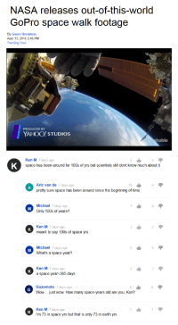 ken m: NASA releases out-of-this-world  GoPro space walk footage  By Gwen Breitstein  April 13, 2015 2:46 PM  Trending Now  PRODUCED BY  YAHOO! STUDIOS  Ken M 7 days ago  space has been around for 100s of yrs but scientists still dont know much about it  Aric van de 7 days ago  pretty sure space has been around since the beginning of time  10  Michael 7 days ago  Only 100s of years?  Ken M 7 days ago  meant to say 100s of space yrs  Michael 7 days ago  What's a space year?  Ken M 7 days ago  a space year 365 days  Gozomoto 7 days ago  Wow Just wow. How many space-years old are you, Ken?  Ken M 7 days ago  i'm 73 in space yrs but that is only 73 in earth yrs