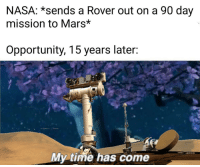 Nasa, Mars, and Opportunity: NASA: *sends a Rover out on a 90 day  mission to Mars*  Opportunity, 15 years later:  My time has come Thanks for your service Oppy ❤️
