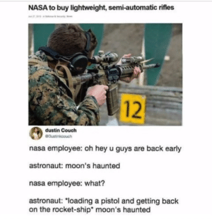 """Nasa, Reddit, and Couch: NASA to buy lightweight, semi-automatic rifles  12  dustin Couch  GDustinkcouch  nasa employee: oh hey u guys are back early  astronaut: moon's haunted  nasa employee: what?  astronaut: """"loading a pistol and getting ba  on the rocket-ship* moon's haunted moon's haunted"""