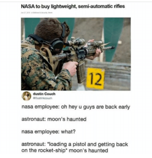 Nasa, Couch, and Back: NASA to buy lightweight, semi-automatic rifles  e  12  dustin Couch  aDustinkcouch  nasa employee: oh hey u guys are back early  astronaut: moon's haunted  nasa employee: what?  astronaut: loading a pistol and getting back  on the rocket-ship* moon's haunted Add flair