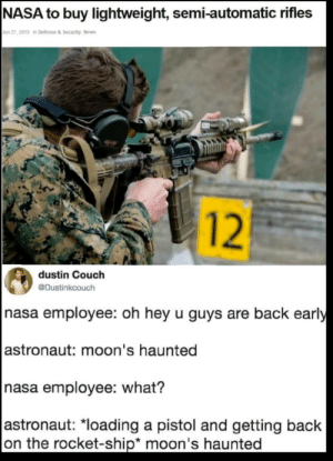 America, Memes, and Nasa: NASA to buy lightweight, semi-automatic rifles  Jun 27, 2019 in Defense & Security, News  dustin Couch  @Dustinkcouch  nasa employee: oh hey u guys are back early  astronaut: moon's haunted  nasa employee: what?  astronaut: *loading a pistol and getting back  on the rocket-ship* moon's haunted  12 Moon Demons are Americas biggest threat! via /r/memes https://ift.tt/2Xl6m3J