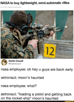 """Funny, Nasa, and News: NASA to buy lightweight, semi-automatic rifles  Jun 27, 2019 in Defense & Security, News  12  dustin Couch  @Dustinkcouch  nasa employee: oh hey u guys are back early  astronaut: moon's haunted  nasa employee: what?  astronaut: """"loading a pistol and getting back  on the rocket-ship* moon's haunted  ifunny.co I knew it"""