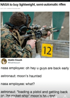 """Funny, Nasa, and News: NASA to buy lightweight, semi-automatic rifles  Jun 27, 2019 in Defense & Security, News  12  dustin Couch  @Dustinkcouch  nasa employee: oh hey u guys are back early  astronaut: moon's haunted  nasa employee: what?  astronaut: """"loading a pistol and getting back  on the rocket-ship* moon's hayted Nasa To Buy Lightweight Automatic Rifled"""