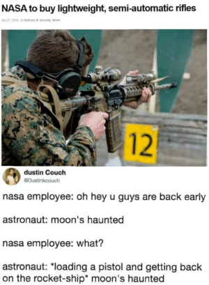 Nasa, News, and Couch: NASA to buy lightweight, semi-automatic rifles  Jun 27, 2019 in Defense &Security, News  dustin Couch  @Dustinkcouch  nasa employee: oh hey u guys are back early  astronaut: moon's haunted  nasa employee: what?  astronaut: *loading a pistol and getting back  on the rocket-ship* moon's haunted  12