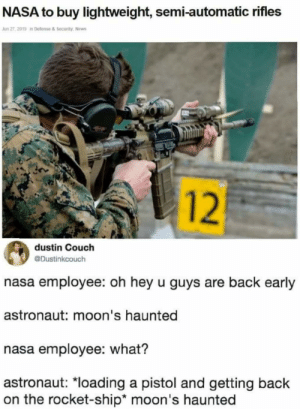 Nasa, News, and Couch: NASA to buy lightweight, semi-automatic rifles  Jun 27, 2019 in Defense & Security News  dustin Couch  @Dustinkcouch  nasa employee: oh hey u guys are back early  astronaut: moon's haunted  nasa employee: what?  astronaut: *loading a pistol and getting back  on the rocket-ship* moon's haunted  12