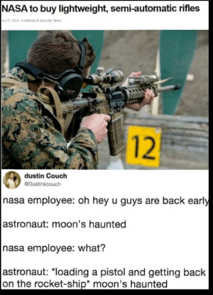 "Y'all are back early: NASA to buy lightweight, semi-automatic rifles  Jun 27, 2019 in Defense & Security, News  12  dustin Couch  @Dustinkcouch  nasa employee: oh hey u guys are back early  |astronaut: moon's haunted  nasa employee: what?  |astronaut: ""loading a pistol and getting back  on the rocket-ship* moon's haunted Y'all are back early"