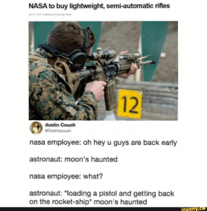 """Nasa, News, and Couch: NASA to buy lightweight, semi-automatic rifles  Jun 27, 2019 in Defense&Security, News  12  dustin Couch  Dustinkcouch  nasa employee: oh hey u guys are back early  astronaut: moon's haunted  nasa employee: what?  astronaut: """"loading a pistol and getting back  on the rocket-ship* moon's haunted  ifunny.co"""