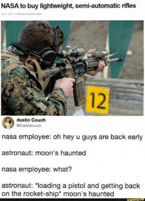 """Nasa, News, and Couch: NASA to buy lightweight, semi-automatic rifles  Jun 27, 2019 in Defense & Security, News  dustin Couch  @Dustinkcouch  nasa employee: oh hey u guys are back early  astronaut: moon's haunted  nasa employee: what?  astronaut: """"loading a pistol and getting back  on the rocket-ship* moon's haunted  ifunny.co  12"""