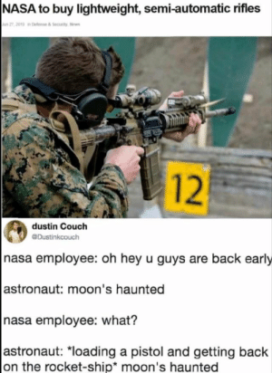 """Destiny, Nasa, and News: NASA to buy lightweight, semi-automatic rifles  Jun 27,2019 in Detense & Security, News  12  dustin Couch  Dustinkcouch  hasa employee: oh hey u guys are back early   astronaut: moon's haunted  nasa employee: what?   astronaut: """"loading a pistol and getting back  on the rocket-ship* moon's haunted Even NASA knows moon's haunted"""