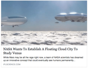 Fucking, Gif, and Nasa: NASA Wants To Establish A Floating Cloud City To  Study Venus  While Mars may be all the rage right now, a team of NASA scientists has dreamed  up an innovative concept that could eventually see humans permanently...  IFLSCIENCE.COM screaming-fan-girl: plokool:  astahfrith:  sterekiel:  bioshock infinite is about to become reality  #nO BUT#WE TALKED ABOUT THIS IN ASTROBIO#BASICALLY VENUS'S ATMO IS LIVEAble#oxygen nitrogen some noble gases the whole shebang#and the only problem is the shITTON OF SULFURIC ACID COMING DOWN AS RAIN ALWAYS#and if you could create something secure and stable above the cloud layer but within the atmosphere#you could literally have people on venus without exosuits#and if you don't think that's the coolest shit then geT OUTTA MY FACE#SPAAAAAACE (TAGS VIA SKELETEEN-OFFICIAL) THAT IS ONE OF THE COOLEST FUCKING THINGS I HAVE EVER HEARD   CLOUD CITY CLOUD CITY CLOUD CITY CLOU