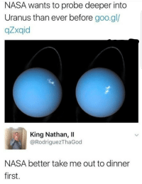 Nasa, Shit, and Uranus: NASA wants to probe deeper into  Uranus than ever before goo.gl/  qZxqid  King Nathan, ll  @RodriguezThaGod  NASA better take me out to dinner  first. Oh shit