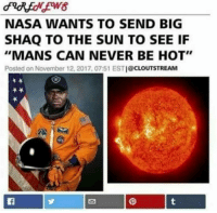 """Big Shaq: NASA WANTS TO SEND BIG  SHAQ TO THE SUN TO SEE IF  """"MANS CAN NEVER BE HOT""""  Posted on November 12, 2017, 07:51 ESTI@CLOUTSTREAM"""
