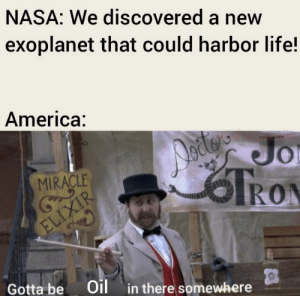 Oil me up: NASA: We discovered a new  exoplanet that could harbor life!  America:  Dodeo  Jo  MIRACLE  RON  ELIXIR  Gotta be  Oil  in there somewhere Oil me up