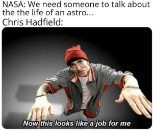 Every time: NASA: We need someone to talk about  the the life of an astro...  Chris Hadfield:  Now this looks like a job for me Every time