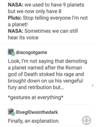 Facts, God, and Nasa: NASA: we used to have 9 planets  but we now only have 8  Pluto: Stop telling everyone I'm not  a planet!  NASA: Sometimes we can still  hear its voice  dracogotgame  Look, I'm not saying that demoting  a planet named after the Roman  god of Death stoked his rage and  brought down on us his vengefu  fury and retribution but.  *gestures at everything*  lOveglowsinthedark  Finally, an explanation Facts only