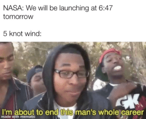 NASA: NASA: We will be launching at 6:47  tomorrow  5 knot wind:  I'm about to end this man's whole career  made with mematic NASA