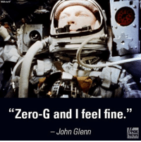 "JohnGlenn, the all-American astronaut who rocketed into history on flights 36 years apart, died at age 95.: NASA  ""Zero-G and feel fine.""  John Glenn  EWS JohnGlenn, the all-American astronaut who rocketed into history on flights 36 years apart, died at age 95."