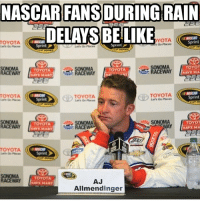 Yeah pretty much... Thanks to @nascar_4_14 for this meme! And hopefully I can get more active with the posts lol - sorry I haven't posted in ages! NASCAR NASCARMemes: NASCAR FANS DURING RAIN  DELAYS Sprint  LIKE  YOTA  e  Sprint3  BE TOYOTA  TOYOT  TOYOTA  TOYOTA  NAVE MA  TOYOTA  TOYOTA  G TOYOTA  Sprint  TOYOT  TOYOTA  RACEWAY  AY  TOYOTA  TOYOTA  AJ  SAVE MART  Allmendinger Yeah pretty much... Thanks to @nascar_4_14 for this meme! And hopefully I can get more active with the posts lol - sorry I haven't posted in ages! NASCAR NASCARMemes