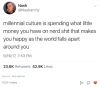 Funny, Money, and Nerd: Nash  @Nasharchy  millennial culture is spending what little  money you have on nerd shit that makes  you happy as the world falls apart  around you  9/16/17, 7:53 PM  23.6K Retweets 42.9K Likes  Source: bob-belcher  75,571 notes