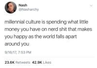 Money, Nerd, and Shit: Nash  ONasharchy  millennial culture is spending what little  money you have on nerd shit that makes  you happy as the world falls apart  around you  9/16/17, 7:53 PM  23.6K Retweets 42.9K Likes