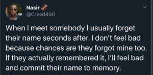 Commit: Nasir  @Creed490  When I meet somebody I usually forget  their name seconds after. I don't feel bad  because chances are they forgot mine too.  If they actually remembered it, I'll feel bad  and commit their name to memory.