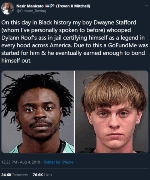 Happy Dwayne Stafford day (via /r/BlackPeopleTwitter): Nasir Manicato * (Trevon X Mitchell)  @Cubano_Boxing  On this day in Black history my boy Dwayne Stafford  (whom I've personally spoken to before) whooped  Dylann Roof's ass in jail certifying himself as a legend in  every hood across America. Due to this a GoFundMe was  started for him & he eventually earned enough to bond  himself out.  12:23 PM Aug 4, 2019 Twitter for iPhone  24.6K Retweets  76.6K Likes Happy Dwayne Stafford day (via /r/BlackPeopleTwitter)