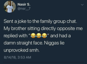 "Group chat: Nasir S.  @nsr_7  Sent a joke to the family group chat.  My brother sitting directly opposite me  replied with ""  damn straight face. Niggas lie  "" and had a  unprovoked smh.  8/14/18, 3:53 AM"
