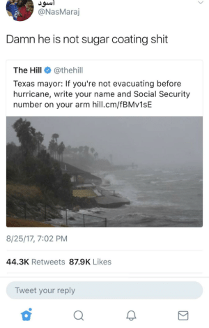 y'all be safe now 😭 by DullMall FOLLOW HERE 4 MORE MEMES.: @NasMara  Damn he is not sugar coating shit  The Hill @thehill  Texas mayor: If you're not evacuating before  hurricane, write your name and Social Security  number on your arm hill.cm/fBMv1sE  8/25/17, 7:02 PM  44.3K Retweets 87.9K Likes  Tweet your reply  2 y'all be safe now 😭 by DullMall FOLLOW HERE 4 MORE MEMES.