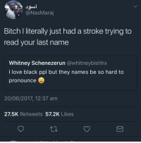 <p>Schenezerun (via /r/BlackPeopleTwitter)</p>: @NasMaraj  Bitch I literally just had a stroke trying to  read your last name  Whitney Schenezerun @whitneybishhx  l love black ppl but thney names be so nard to  pronounce  20/06/2017, 12:37 am  27.5K Retweets 57.2K Likes <p>Schenezerun (via /r/BlackPeopleTwitter)</p>