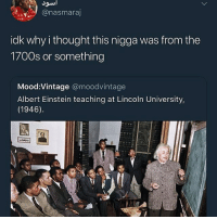 Albert Einstein, Funny, and Goals: @nasmaraj  idk why i thought this nigga was from the  1700s or something  Mood:Vintage @moodvintage  Albert Einstein teaching at Lincoln University  (1946) If this ain't the greatest flick in history • ➫➫➫ Follow @Staggering for more funny posts daily! • (Ignore: memes like4like wshh funny music love comedy goals)