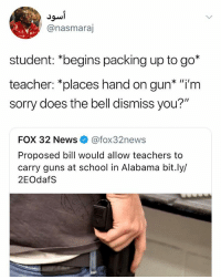 "Guns, News, and School: @nasmaraj  student: *begins packing up to go*  teacher: *places hand on gun* ""'m  sorry does the bell dismiss you?""  FOX 32 News@fox32news  Proposed bill would allow teachers to  carry guns at school in Alabama bit.ly/  2EOdafS wot"