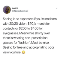 "Bailey Jay, Blackpeopletwitter, and Fashion: nasra  @NasraNashad  Seeing is so expensive if you're not born  with 20/20 vision. $70/a month for  contacts or $200 to $400 for  eyeglasses. Meanwhile shorty over  there is wearing non-prescription  glasses for ""fashion"". Must be nice  Seeing for free and appropriating poor  vision culture. <p>I kinda see her point. (via /r/BlackPeopleTwitter)</p>"