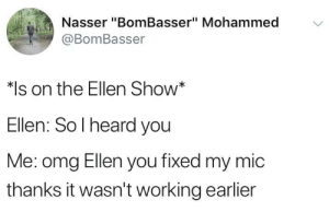"Omg, Ellen, and Working: Nasser ""BomBasser"" Mohammed  @BomBasser  on the Ellen Show""  Ellen: So l heard you  Me: omg Ellen you fixed my mic  thanks it wasn't working earlier Bonehurting tweet"