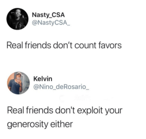 Friends, Nasty, and Real Friends: Nasty CSA  @NastyCSA.  Real friends don't count favors  Kelvin  @Nino_deRosario  Real friends don't exploit your  generosity either jehovahhthickness: This shit right here.